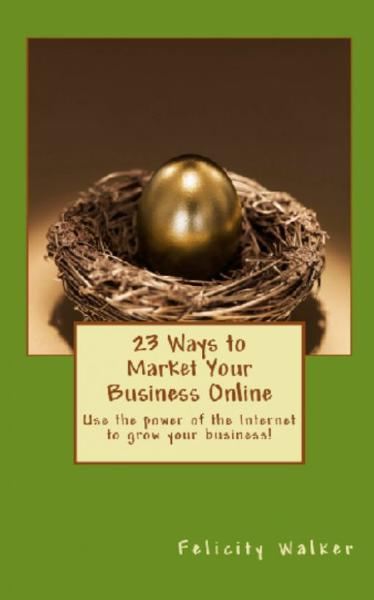 23 Ways To Market Your Business Online By: Felicity Walker