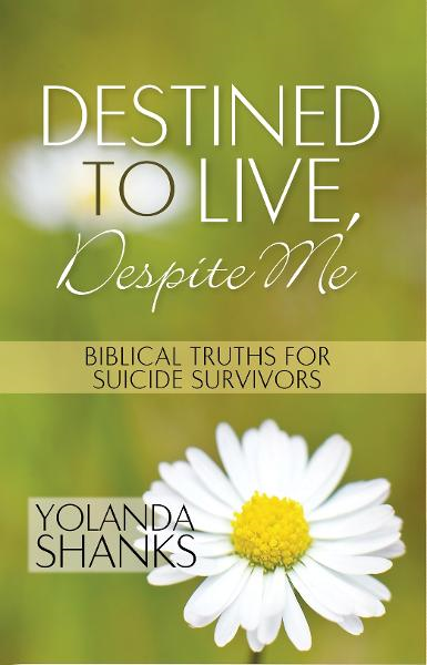 Destined To Live, Despite Me: Biblical Truths For Suicide Survivors By: Yolanda Shanks