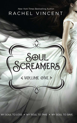 Soul Screamers Volume One: My Soul to Lose\My Soul to Take\My Soul to Save By: Rachel Vincent