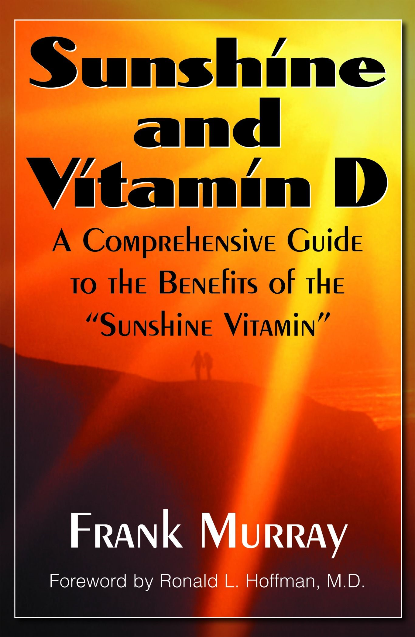 Sunshine And Vitamin D : A Comprehensive Guide To The Benefits Of The ''Sunshine Vitamin By: Frank Murray