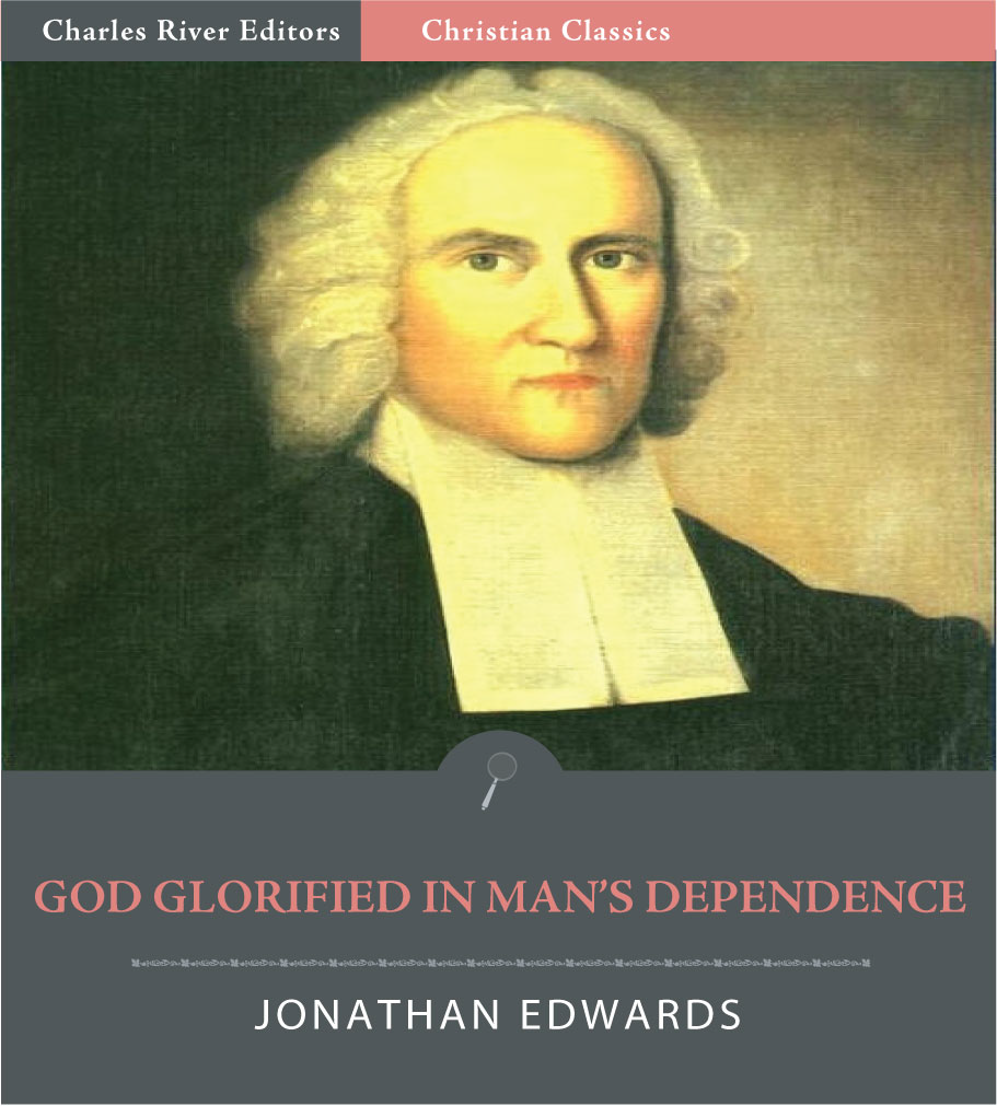 God Glorified in Man's Dependence (Illustrated Edition) By: Jonathan Edwards