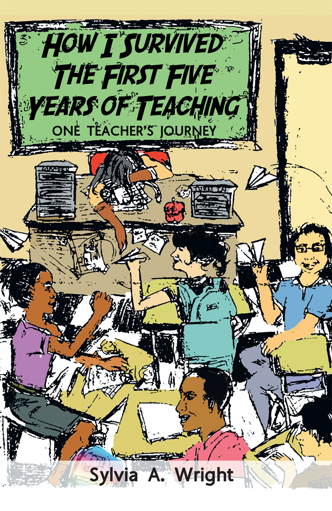 How I Survived the First Five Years of Teaching By: Sylvia A. Wright
