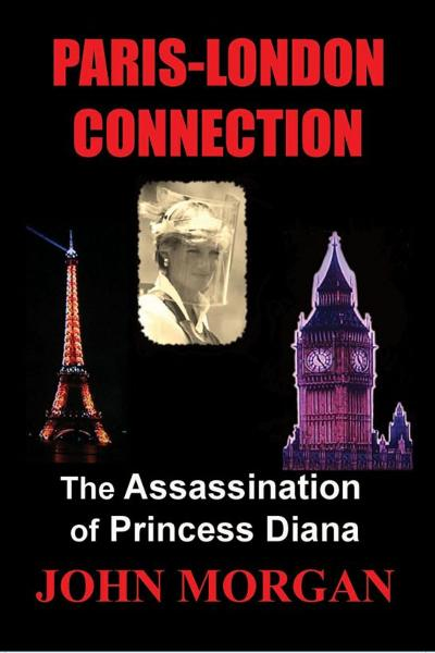 Paris-London Connection: The Assassination of Princess Diana By: John Morgan