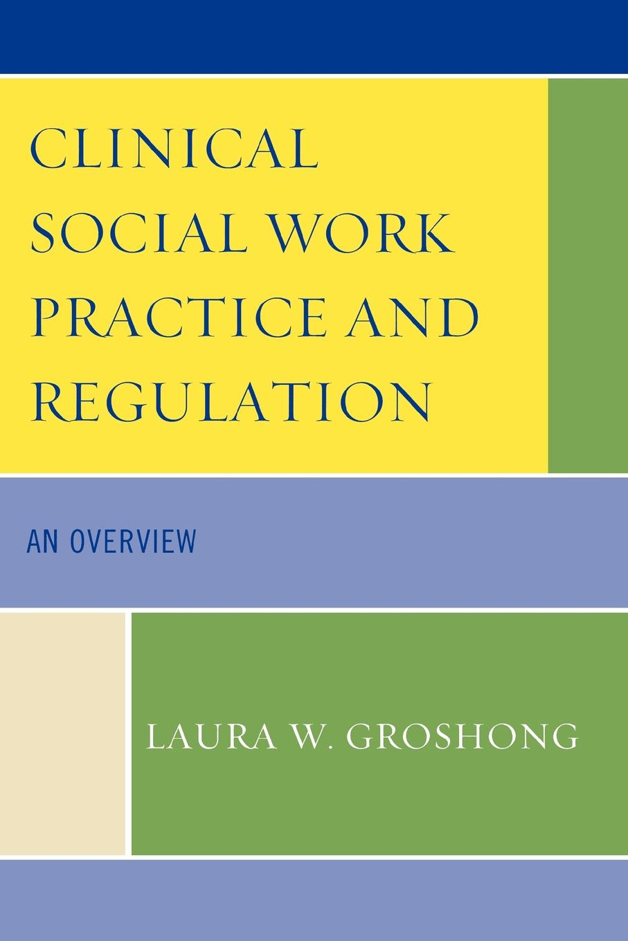 Clinical Social Work Practice and Regulation By: Laura W. Groshong