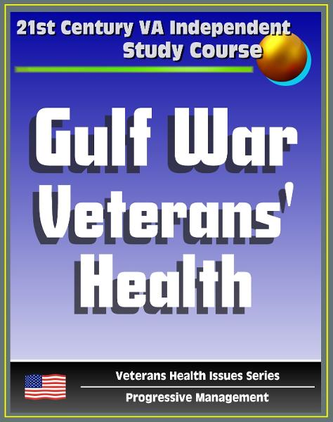 21st Century VA Independent Study Course: A Guide to Gulf War Veterans' Health, Chemical and Biological Warfare, Vaccinations, Depleted Uranium, Infectious Diseases (Veterans Health Issues Series) By: Progressive Management