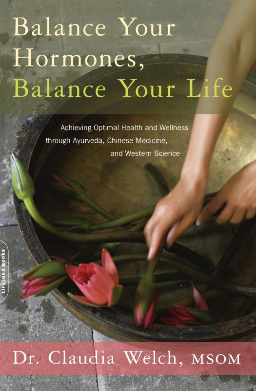Balance Your Hormones, Balance Your Life: Achieving Optimal Health and Wellness through Ayurveda, Chinese Medicine, and Western Science By: Claudia Welch