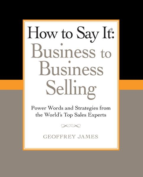 How to Say It: Business to Business Selling By: Geoffrey James