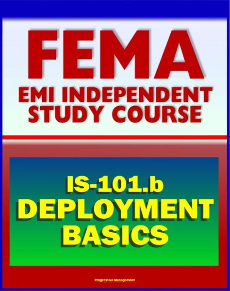 21st Century FEMA Study Course: Deployment Basics 2012 (IS-101.b) - Federal Disaster Response and Recovery Course - National Incident Management System (NIMS) and National Response Framework