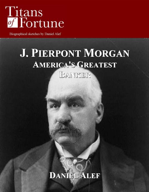 J.P. Morgan: America's Greatest Banker By: Daniel Alef