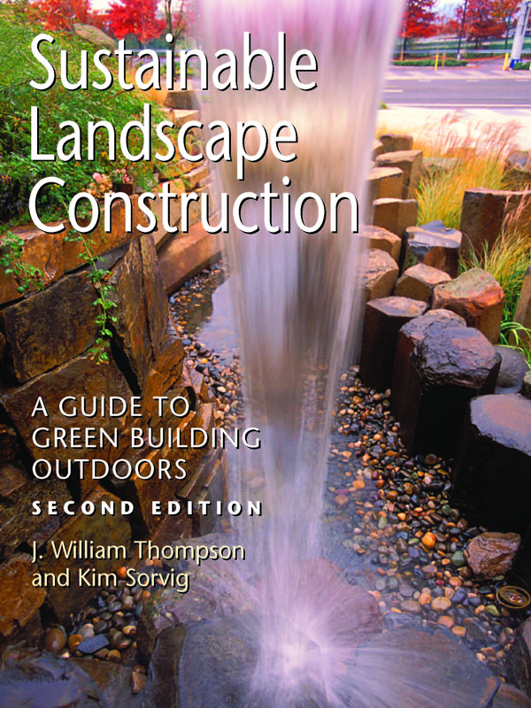Sustainable Landscape Construction: A Guide to Green Building Outdoors, Second Edition By: J. William Thompson,Kim Sorvig