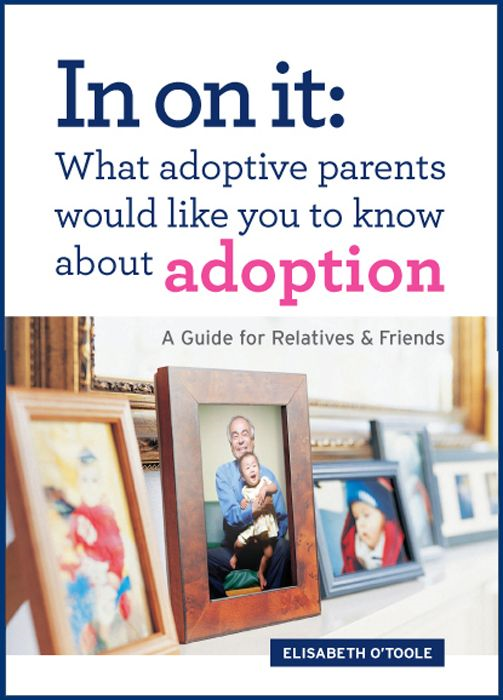 In On It: What Adoptive Parents Would Like You To Know About Adoption. A Guide For Relatives And Friends By: Elisabeth O'Toole