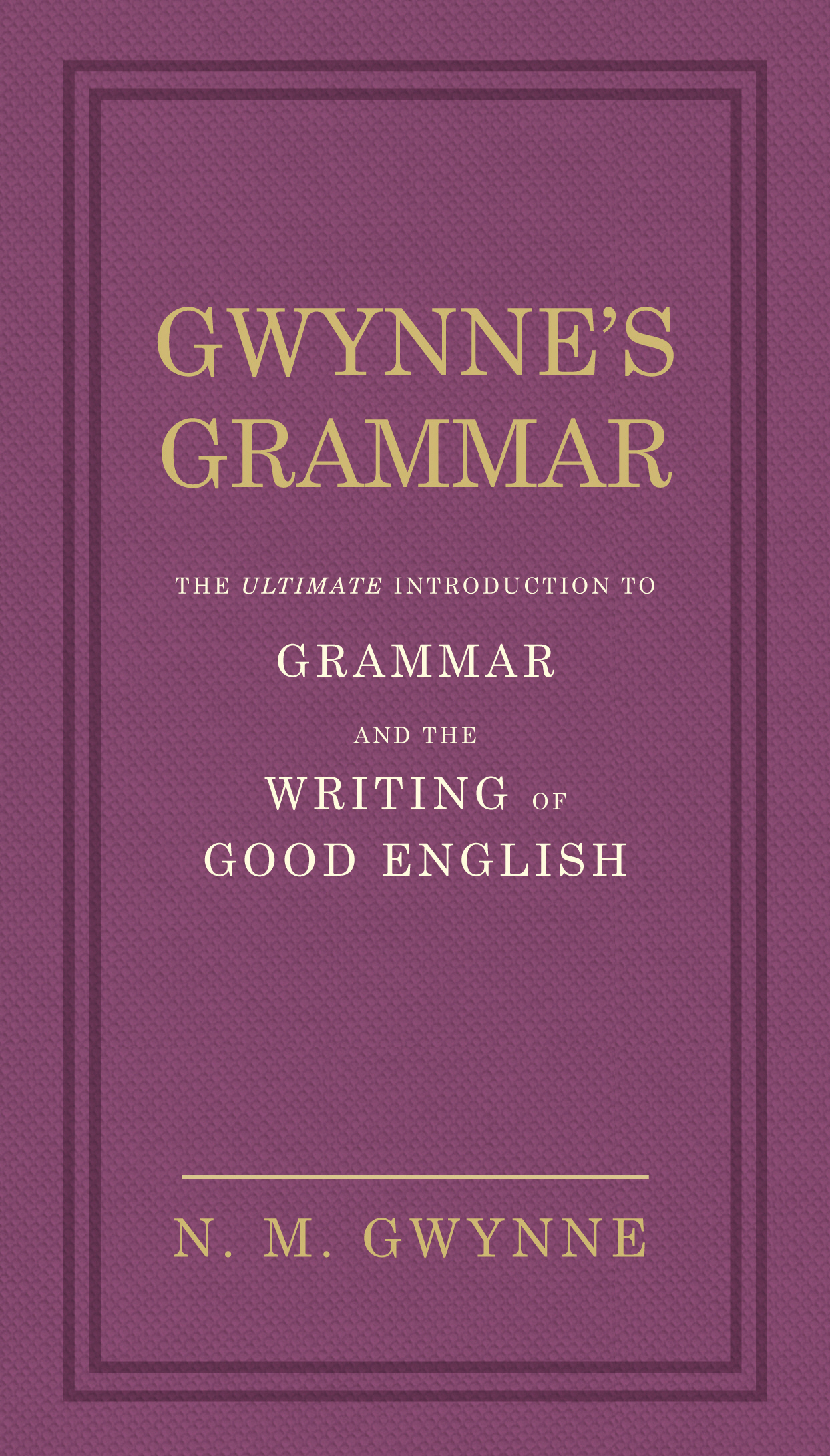 Gwynne's Grammar The Ultimate Introduction to Grammar and the Writing of Good English. Incorporating also Strunk?s Guide to Style.