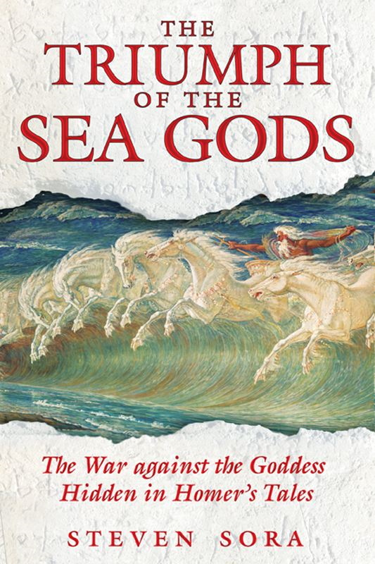The Triumph of the Sea Gods: The War against the Goddess Hidden in Homer's Tales By: Steven Sora