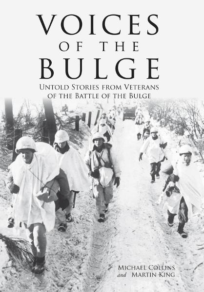 Voices of the Bulge: Untold Stories from Veterans of the Battle of the Bulge By: Martin King,Michael Collins