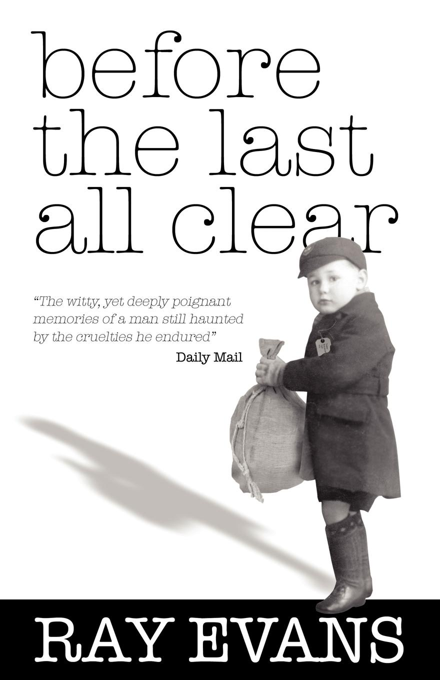 Before the Last All Clear: Memories of a Man Still Haunted by the Cruelties He Endured By: Ray Evans