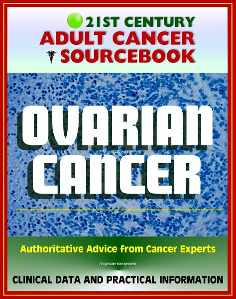 21st Century Adult Cancer Sourcebook: Ovarian Cancer (Ovarian Epithelial Cancer) - Clinical Data for Patients, Families, and Physicians By: Progressive Management