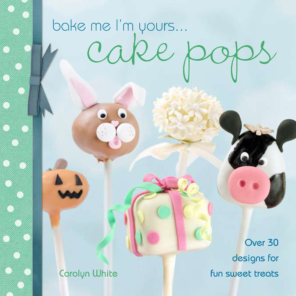 Bake Me I'm Yours? Cake Pops Over 30 designs for fun sweet treats