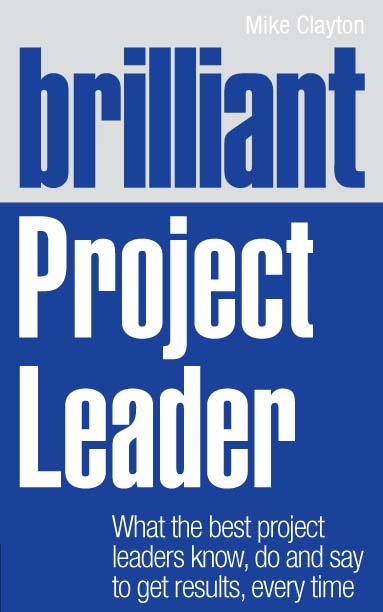 Brilliant Project Leader What the best project leaders know,  do and say to get results,  every time