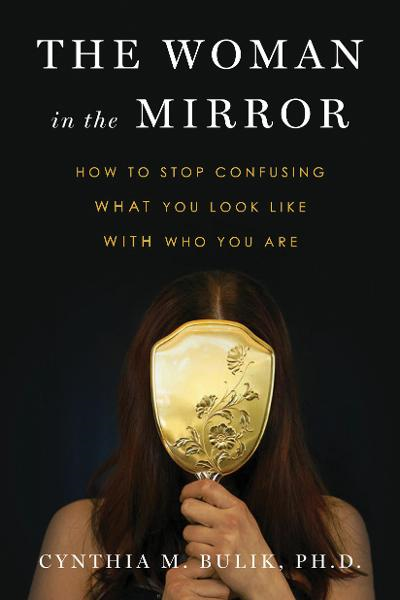 The Woman in the Mirror How to Stop Confusing What You Look Like with Who You Are