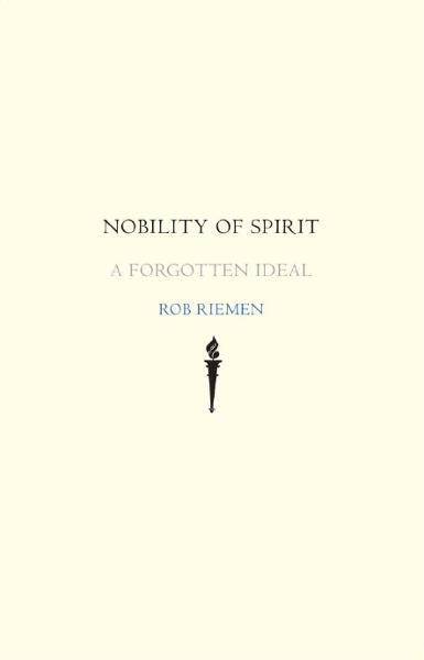 Nobility of Spirit: A Forgotten Ideal By: Rob Riemen