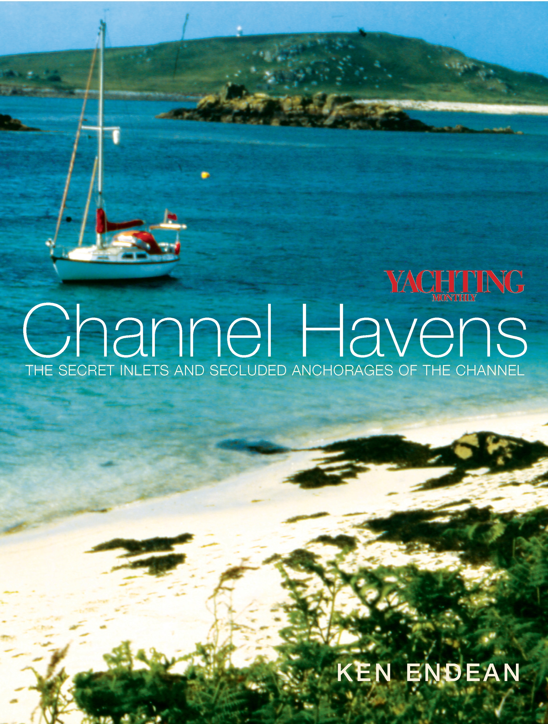 Yachting Monthly's Channel Havens The Secret Inlets and Secluded Anchorages of the Channel