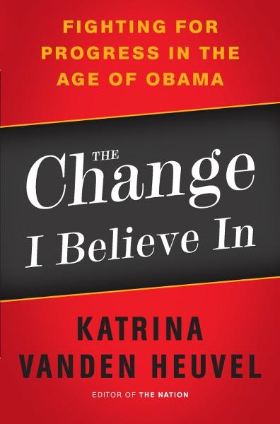 The Change I Believe In: Fighting for Progress in the Age of Obama By: Katrina vanden Heuvel