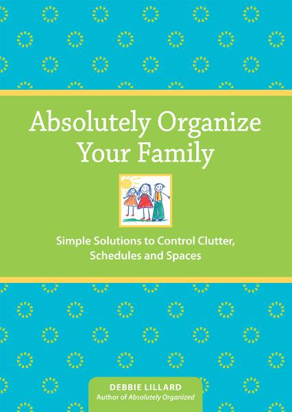 Absolutely Organize Your Family: Simple Solutions to Control Clutter, Schedules & Spaces By: Debbie Lillard