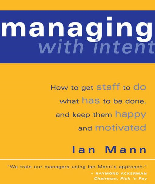 Managing with Intent: How to get staff to do what has to be done, and keep them happy and motivated