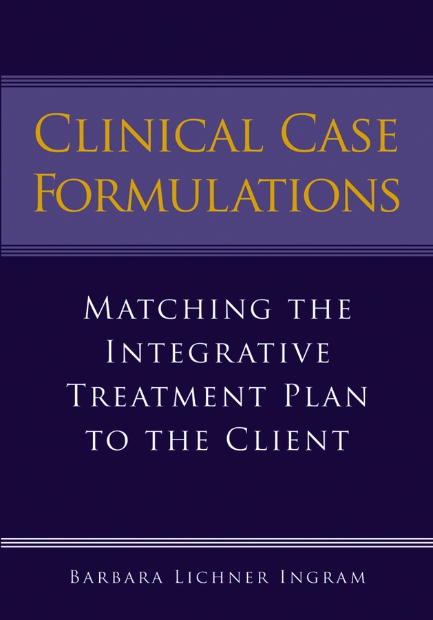 Clinical Case Formulations: Matching the Integrative Treatment Plan to the Client By: Barbara Lichner Ingram