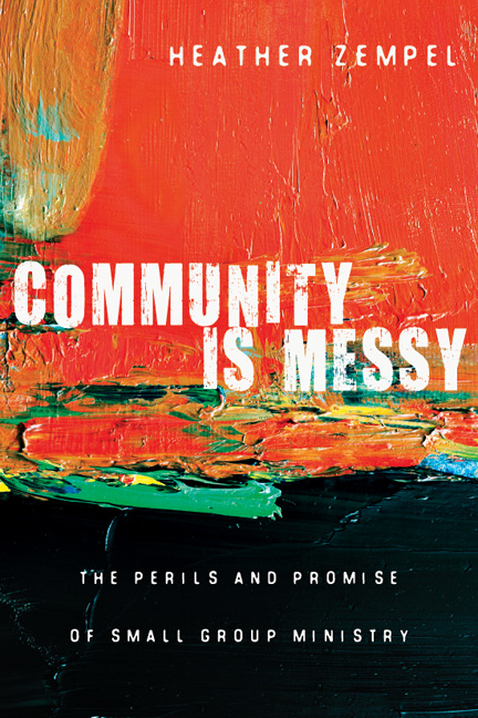 Community Is Messy: The Perils and Promise of Small Group Ministry By: Heather Zempel
