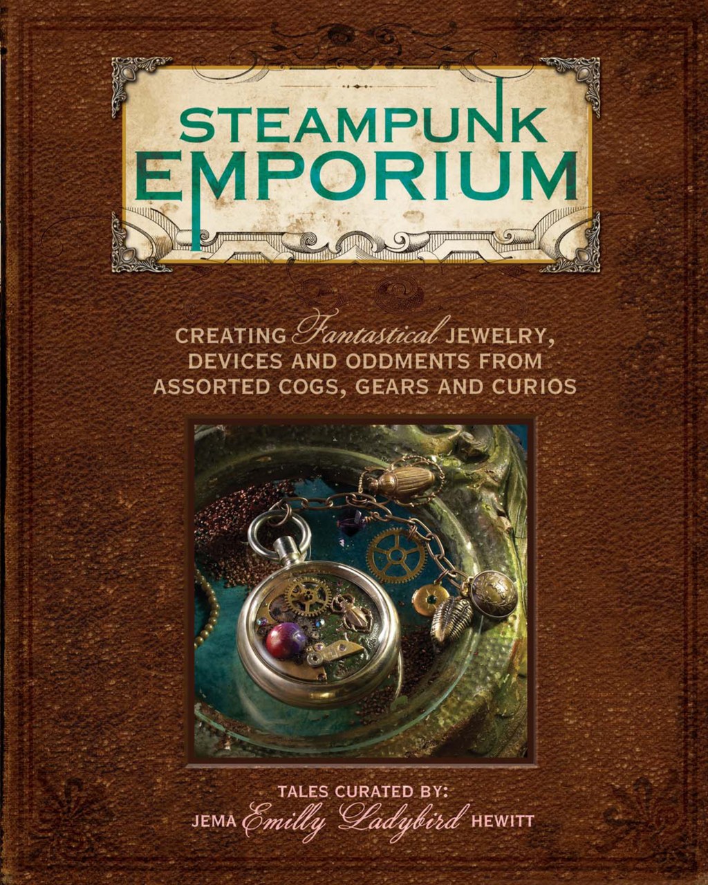 Steampunk Emporium Creating Fantastical Jewelry, Devices and Oddments from Assorted Cogs, Gears and Curios