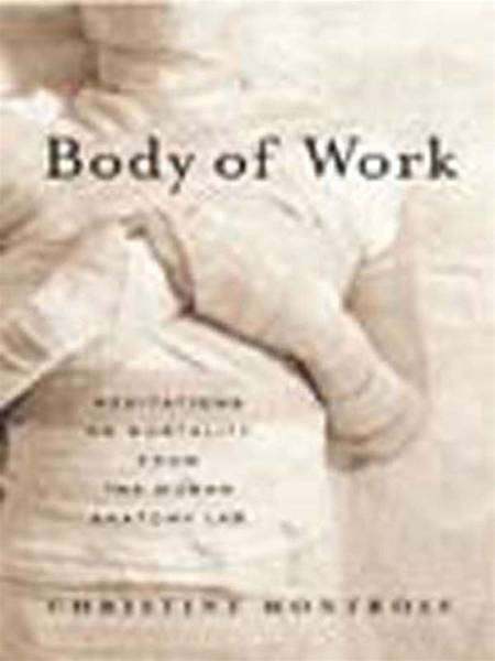 Body of Work: Meditations on Mortality from the Human Anatomy Lab By: Christine Montross