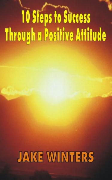 10 Steps to Success Through a Positive Attitude By: Jake Winters