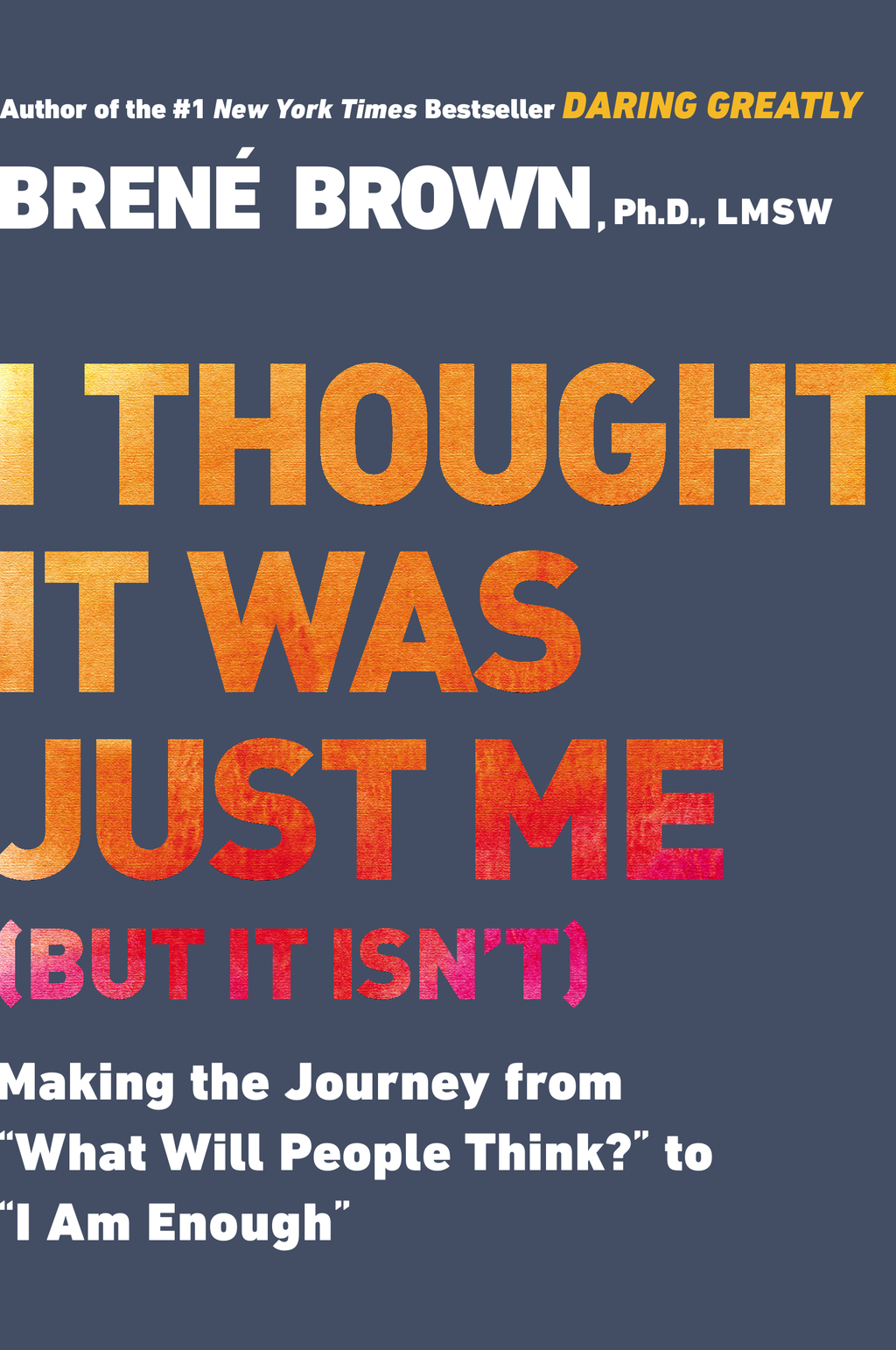 "I Thought It Was Just Me (but it isn't) Making the Journey from ""What Will People Think?"" to ""I Am Enough"""