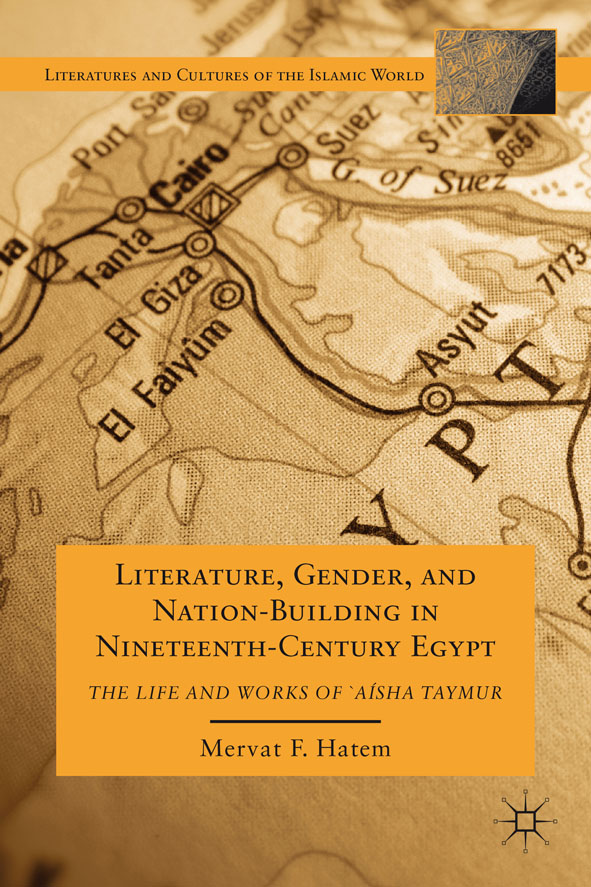 Literature,  Gender,  and Nation-Building in Nineteenth-Century Egypt The Life and Works of  `A'isha Taymur