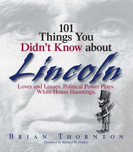 101 Things You Didn't Know About Lincoln: Loves And Losses! Political Power Plays! White House Hauntings! By: Brian Thornton,Richard W. Donley