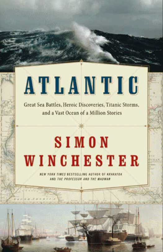 Atlantic: Great Sea Battles, Heroic Discoveries, Titanic Storms,and a Vast Ocean of a Million Stories By: Simon Winchester