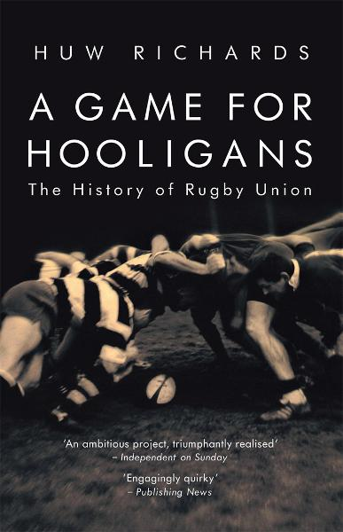 A Game for Hooligans The History of Rugby Union