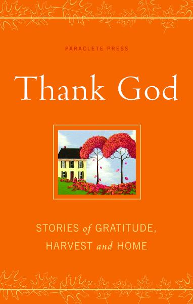 Thank God: Stories of Gratitude, Harvest and Home By: Paraclete Press