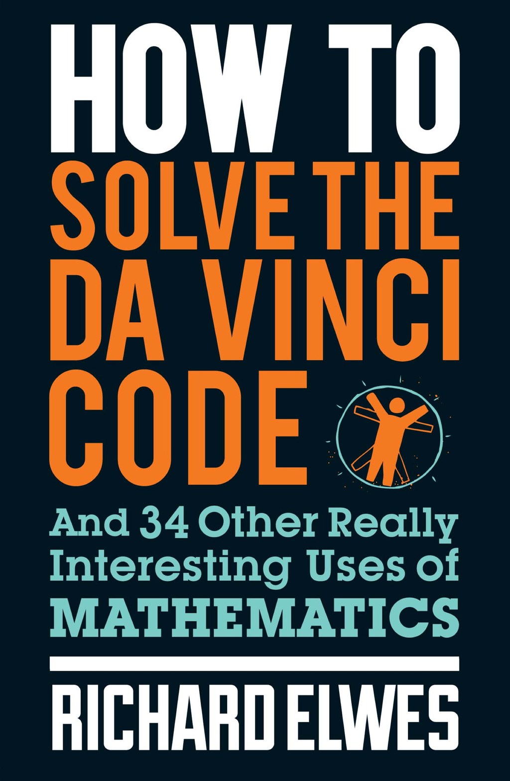 How to Solve the Da Vinci Code And 34 other really interesting uses of mathematics