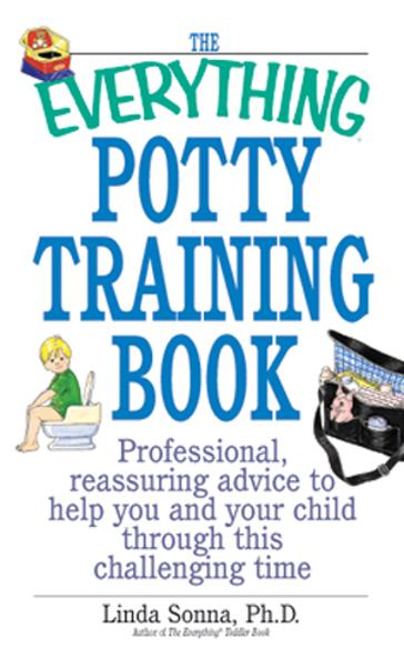 The Everything Potty Training Book: Professional, Reassuring Advice to Help You and Your Child Through This Challenging Time By: Linda Sonna