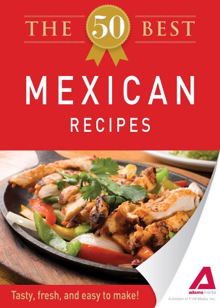 The 50 Best Mexican Recipes: Tasty, fresh, and easy to make! By: Editors of Adams Media