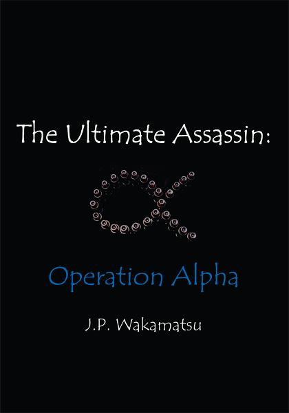 The Ultimate Assassin: Operation Alpha By: J.P. Wakamatsu