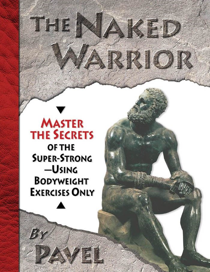The Naked Warrior: Master the Secrets of the super-Strong--Using Bodyweight Exercises Only By: Tsatsouline, Pavel