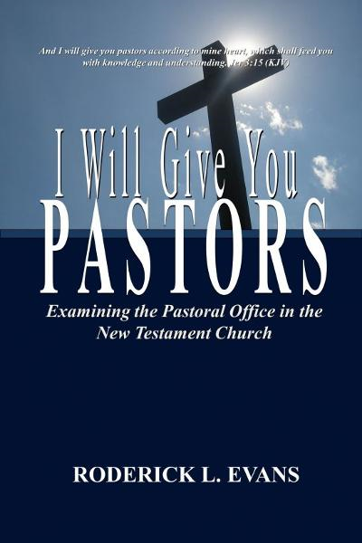 I Will Give You Pastors: Examining the Pastoral Office in the New Testament Church By: Roderick L. Evans