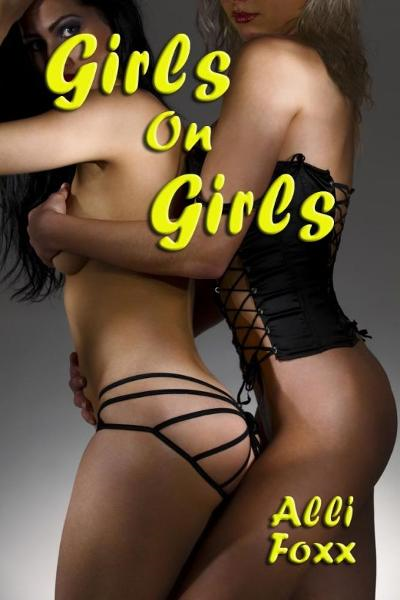 Girls On Girls (FF & FFM Erotica) By: Alli Foxx