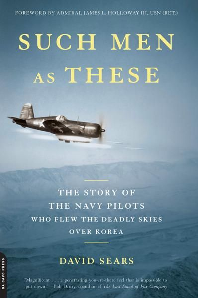 Such Men as These: The Story of the Navy Pilots Who Flew the Deadly Skies over Korea By: David Sears