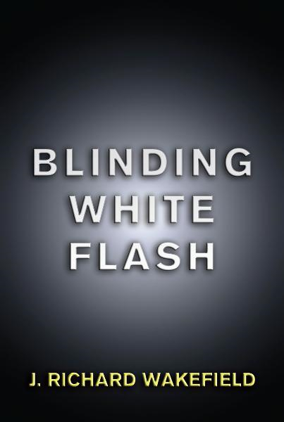Blinding White Flash By: J. Richard Wakefield