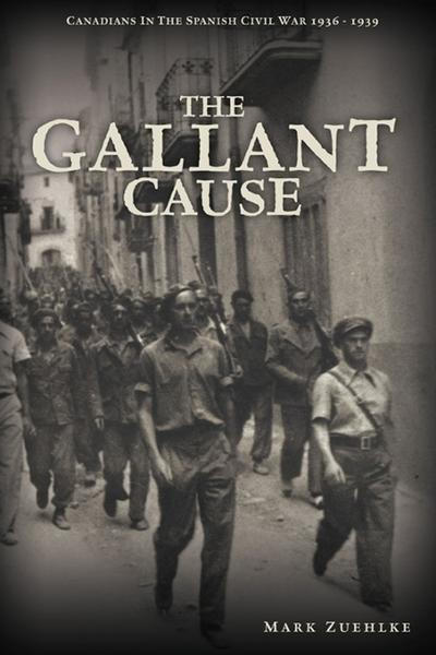The Gallant Cause: Canadians in the Spanish Civil War 1936 - 1939 By: Zuehlke, Mark