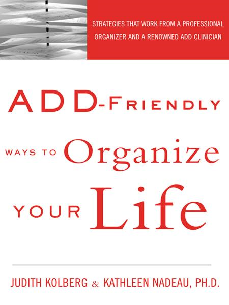 ADD-Friendly Ways to Organize Your Life By: Judith Kolberg,Kathleen Nadeau